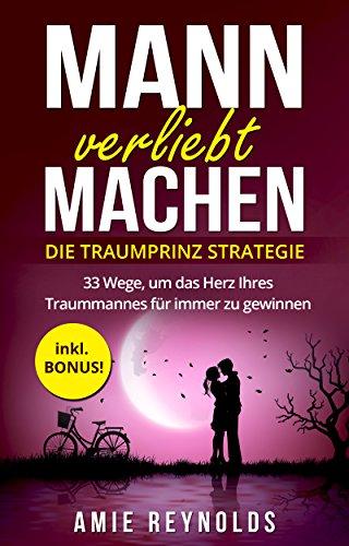 Mann verliebt machen - Die Traumprinz Strategie - 33 Wege, um das Herz Ihres Traummannes für immer zu gewinnen - inkl. BONUS!