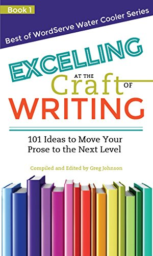 Excelling at the Craft of Writing: 101 Ideas to Move your Prose to the Next Level (Best of WordServe Water Cooler Book 1)