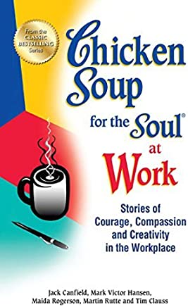 Chicken Soup for the Soul at Work: Stories of Courage, Compassion and Creativity in the Workplace by Jack Canfield (2012-10-02)