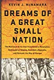 Dreams of a Great Small Nation: The Mutinous Army that Threatened a Revolution, Destroyed an Empire, Founded a Republic, and Remade the Map of Europe