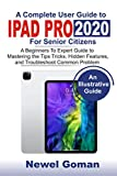 IPAD PRO 2020 for SENIOR CITIZENS: A Beginners to Experts Guide to Mastering the Tips, Tricks, Hidden Features, and Troubleshoot Common Problems (English Edition)