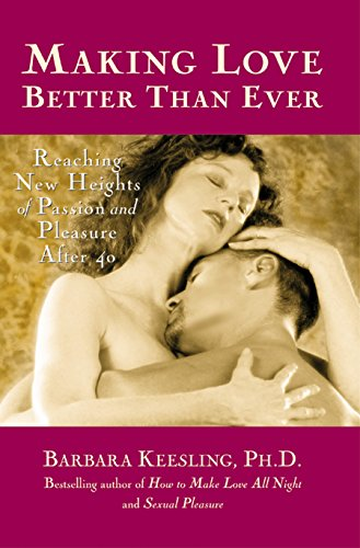 Making Love Better Than Ever: Reaching New Heights of Passion and Pleasure After 40 (Positively Sexual)