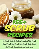 155+ Scrub Recipes. Lip Scrub - Hand Scrub - Foot Scrub - Face Scrub - Body Scrub - Salt Scrub - Sugar Scrub (Homemade Body and Bath Recipes Book 2)