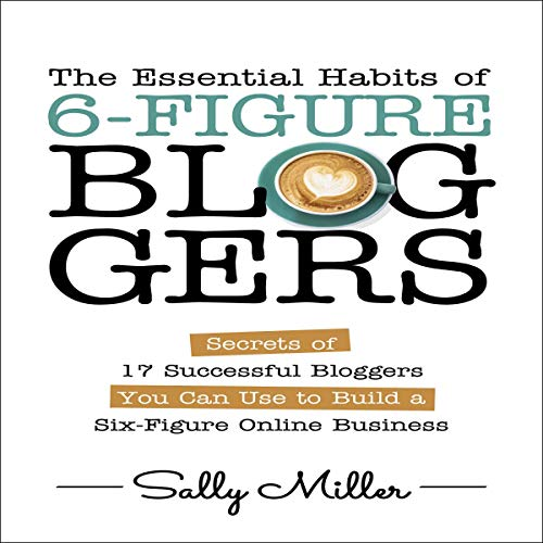 The Essential Habits of 6-Figure Bloggers Audiobook By Sally Miller cover art