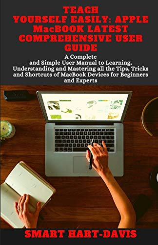 TEACH YOURSELF EASILY: APPLE MacBOOK LATEST COMPREHENSIVE USER GUIDE: A Complete Simple User Manual to Learning and Understanding all the Tips and Tricks of MacBook Devices for Beginners and Experts.