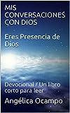 MIS CONVERSACIONES CON DIOS Eres Presencia de Dios: Devocional / Un libro corto para leer