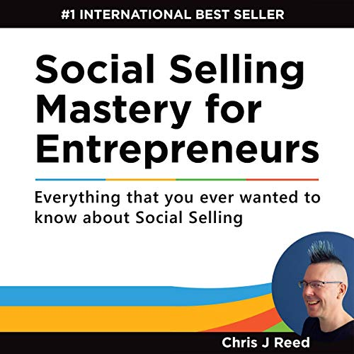 Social Selling Mastery for Entrepreneurs: Everything You Ever Wanted to Know About Social Selling