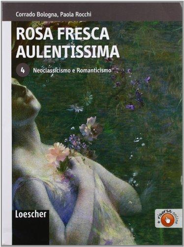 Rosa fresca aulentissima. Per le Scuole superiori. Con espansione online. Neoclassicismo e romanticismo (Vol. 4)