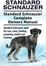 Standard Schnauzer. Standard Schnauzer Complete Owners Manual. Standard Schnauzer book for care, costs, feeding, grooming, health and training.