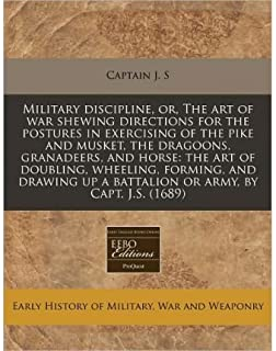 Military Discipline, Or, the Art of War Shewing Directions for the Postures in Exercising of the Pike and Musket, the Dragoons, Granadeers, and Horse: The Art of Doubling, Wheeling, Forming, and Drawing Up a Battalion or Army, by Capt. J.S. (1689) (Paperback) - Common