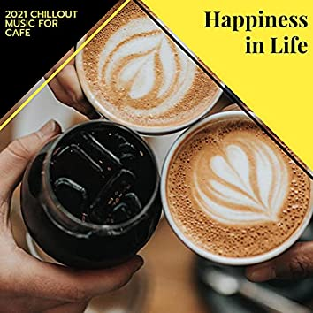 Happiness In Life - 2021 Chillout Music For Cafe