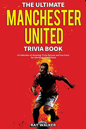The Ultimate Manchester United Trivia Book: A Collection of Amazing Trivia Quizzes and Fun Facts for Die-Hard Man United Fans!