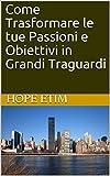 Come Trasformare le tue Passioni e Obiettivi in Grandi Traguardi (Italian Edition)
