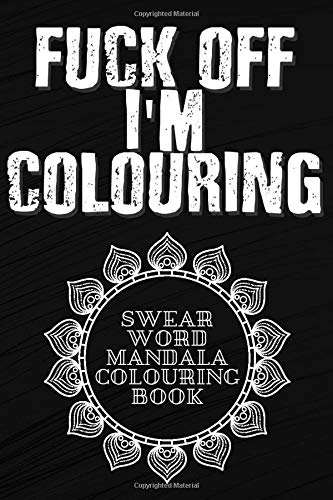 Fuck Off I'm Colouring Swear Word Mandala Colouring Book: Swear Word Colouring Books for Women & Men, Mandala Swear Words Colouring Books for Adults, Antistress Colouring Book Mandala