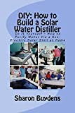 DIY: How to Build a Solar Water Distiller: Do It Yourself – How to Purify Water Via a Non-Electric...