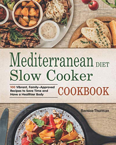 Mediterranean Diet Slow Cooker Cookbook: 100 Vibrant, Family-Approved Recipes to Save Time and Have a Healthier Body