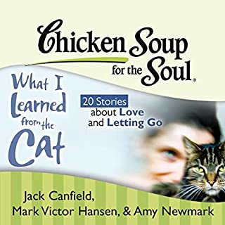 Chicken Soup for the Soul: What I Learned from the Cat - 20 Stories about Love and Letting Go                   By:                                                                                                                                 Jack Canfield,                                                                                        Mark Victor Hansen,                                                                                        Amy Newmark,                   and others                          Narrated by:                                                                                                                                 Teri Clark Linden                      Length: 2 hrs and 16 mins     6 ratings     Overall 4.3