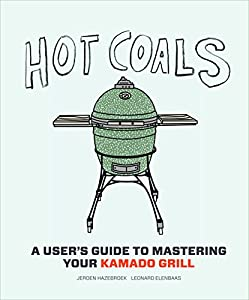 Hot Coals: A User's Guide to Mastering Your Kamado Grill Kindle Edition