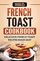French Toast Cookbook: Delicious French Toast Recipes Made Easy
