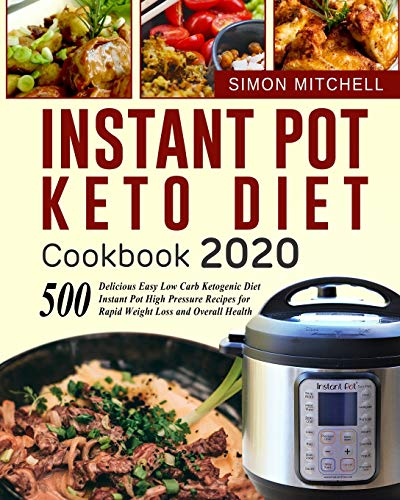 Instant Pot Keto Diet Cookbook 2020: 500 Delicious Easy Low Carb Ketogenic Diet Instant Pot High Pressure Recipes for Rapid Weight Loss and Overall Health