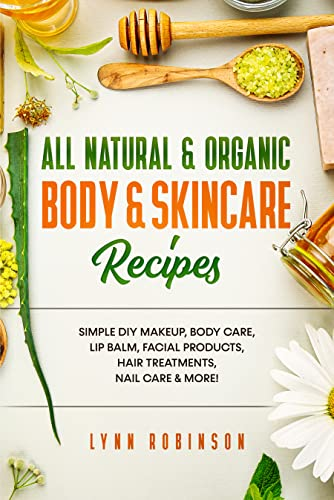 All Natural & Organic Body & Skincare Recipes : Simple DIY Makeup, Body Care, Lip Balm, Facial Products, Hair Treatments, Nail Care & More!