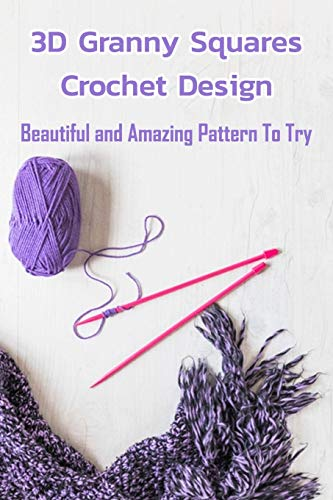 3D Granny Squares Crochet Design: Beautiful and Amazing Pattern To Try: Crochet Granny Square Patterns