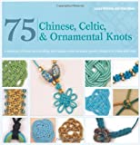 75 Chinese, Celtic & Ornamental Knots: A Directory of Knots and Knotting Techniques Plus Exquisite Jewelry...