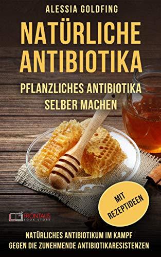 Natürliche Antibiotika: Pflanzliches Antibiotika selber machen; Natürliches Antibiotikum im Kampf gegen die zunehmende Antibiotikaresistenzen; mit Rezeptideen
