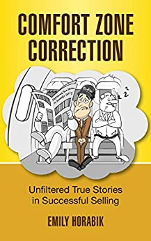 COMFORT ZONE CORRECTION: UNFILTERED TRUE STORIES IN SUCCESSFUL SELLING by [EMILY HORABIK]