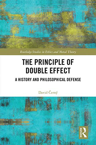 The Principle of Double Effect: A History and Philosophical Defense (Routledge Studies in Ethics and Moral Theory)