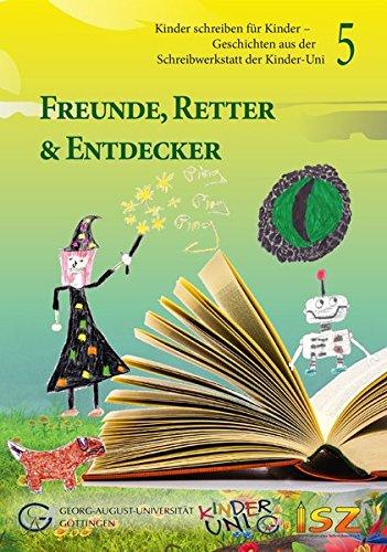 Freunde, Retter & Entdecker: Kinder schreiben für Kinder - Geschichten aus der Schreibwerkstatt der Kinder-Uni