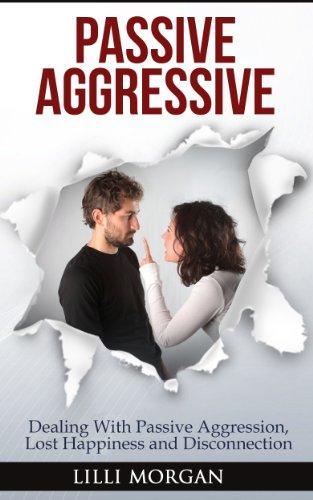 Passive Aggressive: Dealing With Passive Aggression, Lost Happiness & Disconnection (passive aggressive behavior) (English Edition)