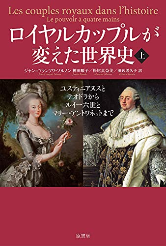 ロイヤルカップルが変えた世界史 上:ユスティニアヌスとテオドラからルイ一六世とマリー・アントワネットまで