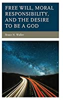 Free Will, Moral Responsibility, and the Desire to Be a God