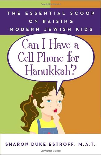 Can I Have a Cell Phone for Hanukkah?: The Essential Scoop on Raising Modern Jewish Kids