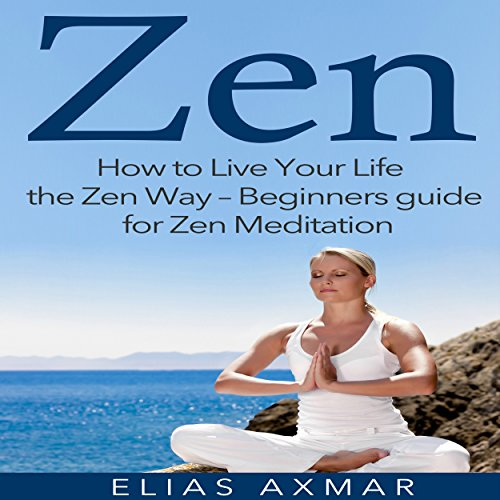 Zen: How to Live Your Life the Zen Way - Beginners Guide for Zen Meditation audiobook cover art
