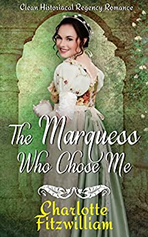 The Marquess Who Chose Me: Clean Historical Regency Romance by [Charlotte Fitzwilliam, His Everlasting Love Media]