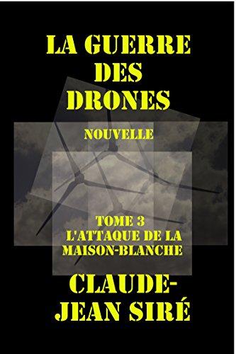 L'attaque de la Maison-Blanche, La guerre des drones, tome 3 (French Edition)