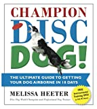Champion Disc Dog!: The Ultimate Guide to Getting Your Dog Airborne in 18 Days (1)
