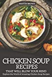 Chicken Soup Recipes that will Blow your Mind: Explore the World of Amazing Chicken Soup Recipes