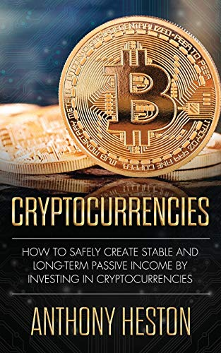 Real Estate Investing Books! - Cryptocurrencies: How to Safely Create Stable and Long-term Passive Income by Investing in Cryptocurrencies