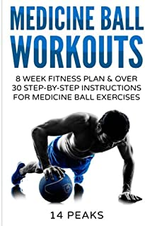 Medicine Ball Workouts: 8 Week Fitness Plan: Over 30 Step-by-Step Instructions for Medicine Ball Exercises