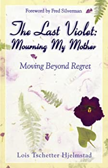 The Last Violet: Mourning My Mother, Moving Beyond Regret by [Lois Tschetter Hjelmstad]