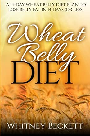 Wheat Belly Diet: A 14-Day Wheat Belly Diet Plan To Lose Belly Fat In 14 Days (Or Less) (Volume 1)