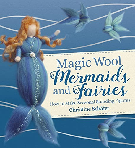 Magic Wool Mermaids and Fairies: How to Make Seasonal Standing Figures