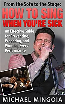 How to Sing When You're Sick: An Effective Guide for Preventing, Preparing and Winning Every Performance by [Michael Mingoia]