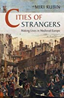 Cities of Strangers: Making Lives in Medieval Europe (The Wiles Lectures)