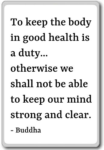 To keep the body in good health is a duty... otherwi... - Buddha quotes fridge magnet, White