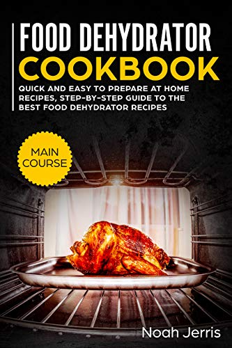 Food Dehydrator Cookbook: MAIN COURSE – Quick and easy to prepare at home recipes, step-by-step guide to the best food dehydrator recipes