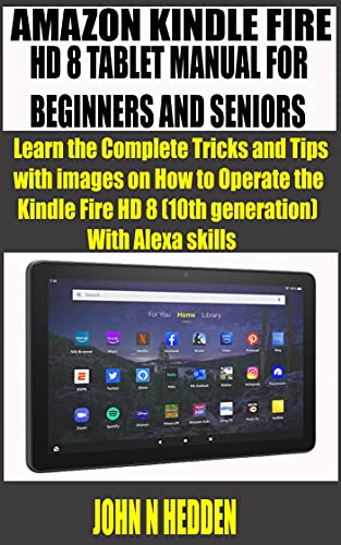 AMAZON KINDLE FIRE HD 8 TABLET MANUAL FOR BEGINNERS AND SENIORS : Learn the Complete Tricks and Tips with images on How to Operate the Kindle Fire HD 8 ... With Alexa skills (English Edition)